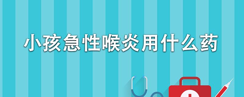 小孩急性喉炎用什么药