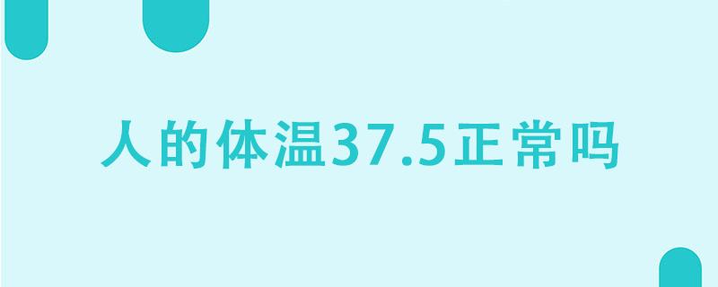 人的体温37.5正常吗